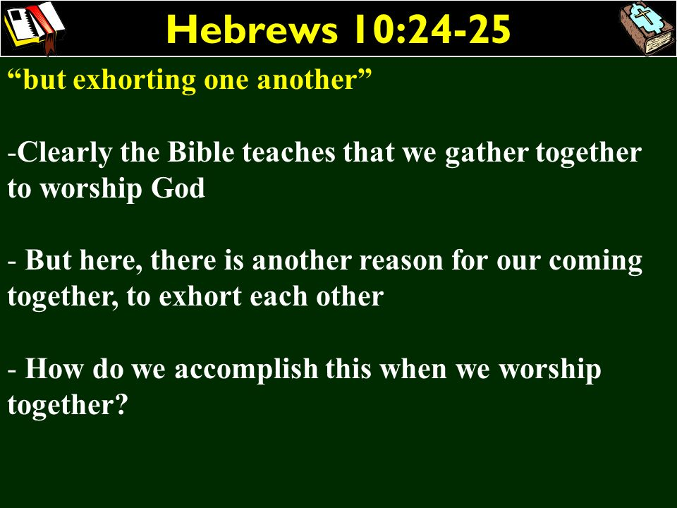 Hebrews 10:24-25 but exhorting one another -Clearly the Bible teaches that we gather together to worship God - But here, there is another reason for o