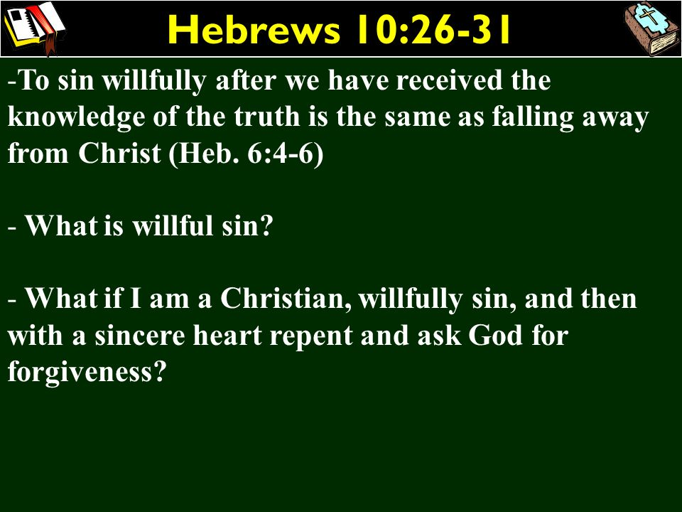 Hebrews 10:26-31 -To sin willfully after we have received the knowledge of the truth is the same as falling away from Christ (Heb. 6:4-6) - What is wi