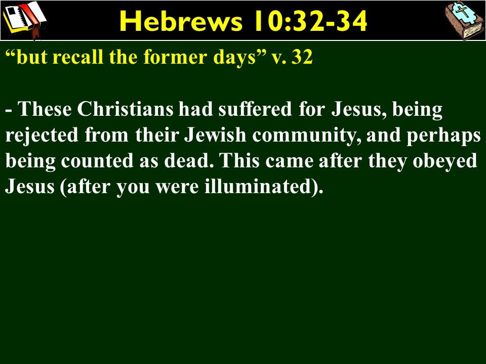 Hebrews 10:32-34 but recall the former days v. 32 - These Christians had suffered for Jesus, being rejected from their Jewish community, and perhaps b