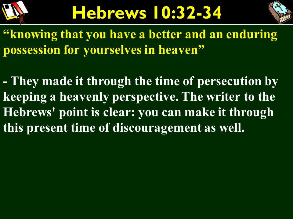 Hebrews 10:32-34 knowing that you have a better and an enduring possession for yourselves in heaven - They made it through the time of persecution by