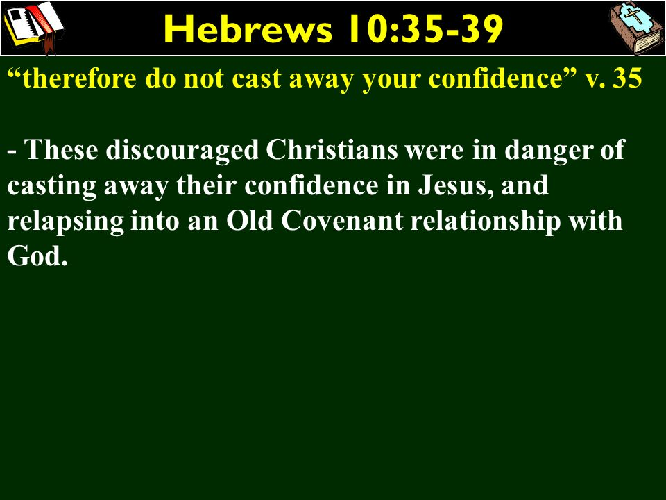 Hebrews 10:35-39 therefore do not cast away your confidence v. 35 - These discouraged Christians were in danger of casting away their confidence in Je