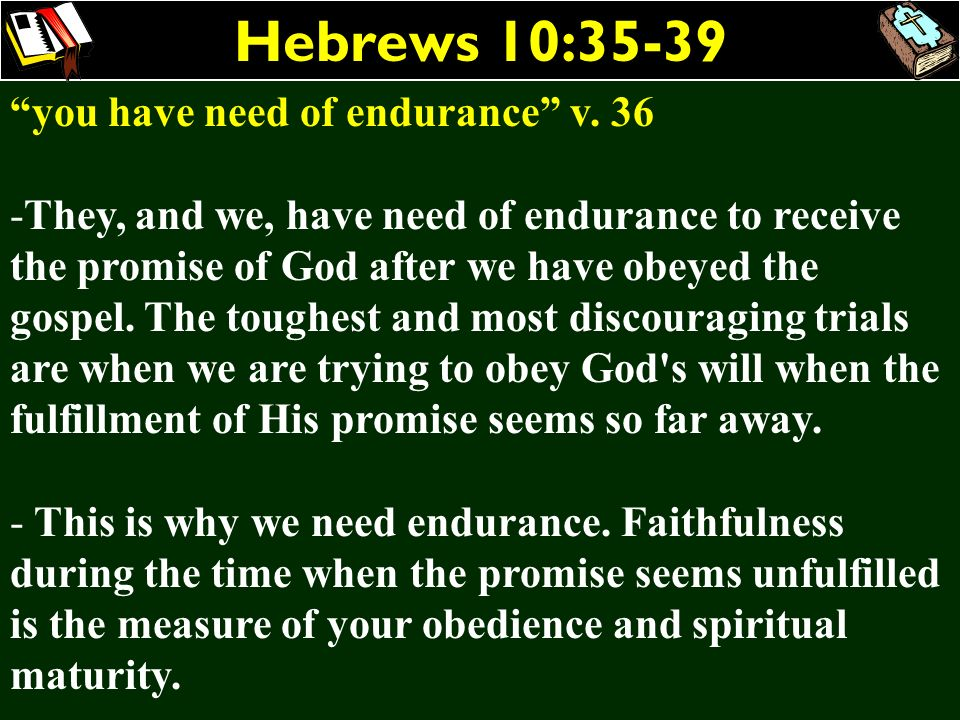 Hebrews 10:35-39 you have need of endurance v. 36 -They, and we, have need of endurance to receive the promise of God after we have obeyed the gospel.
