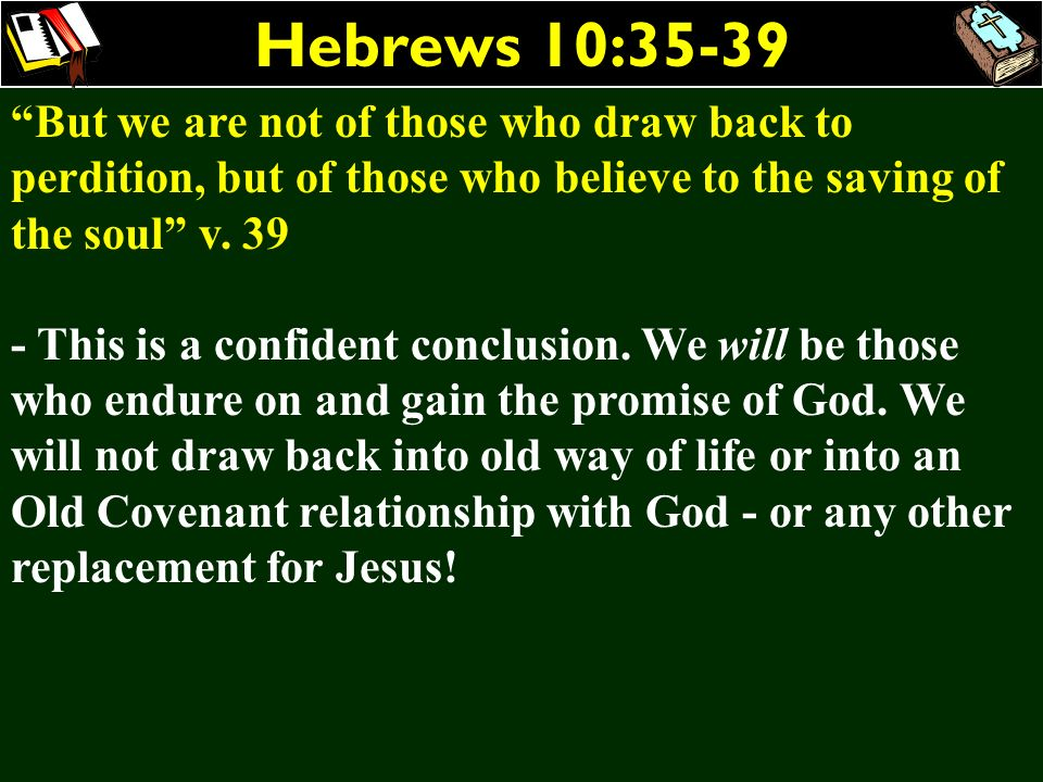 Hebrews 10:35-39 But we are not of those who draw back to perdition, but of those who believe to the saving of the soul v. 39 - This is a confident co