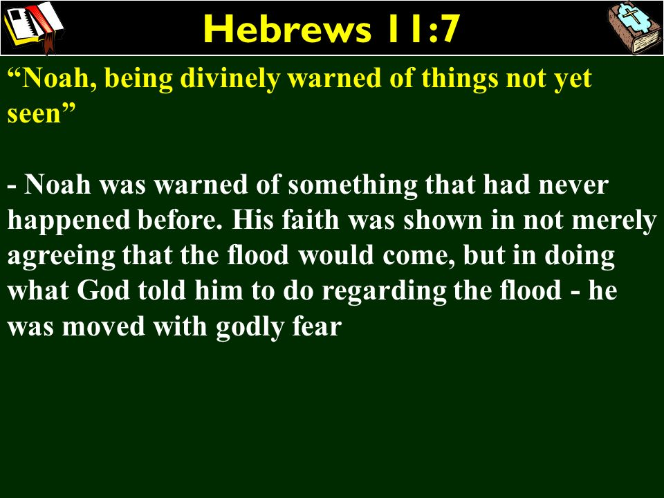 Hebrews 11:7 Noah, being divinely warned of things not yet seen - Noah was warned of something that had never happened before. His faith was shown in