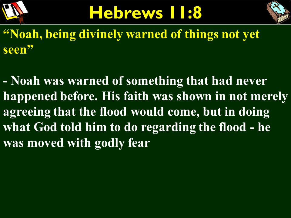 Hebrews 11:8 Noah, being divinely warned of things not yet seen - Noah was warned of something that had never happened before. His faith was shown in