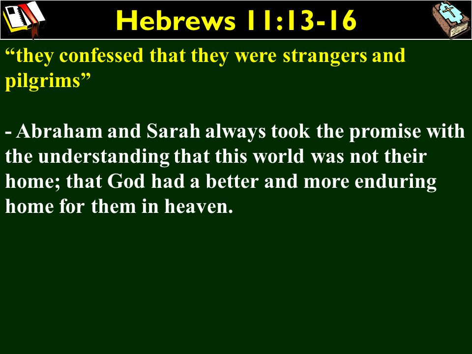 Hebrews 11:13-16 they confessed that they were strangers and pilgrims - Abraham and Sarah always took the promise with the understanding that this wor