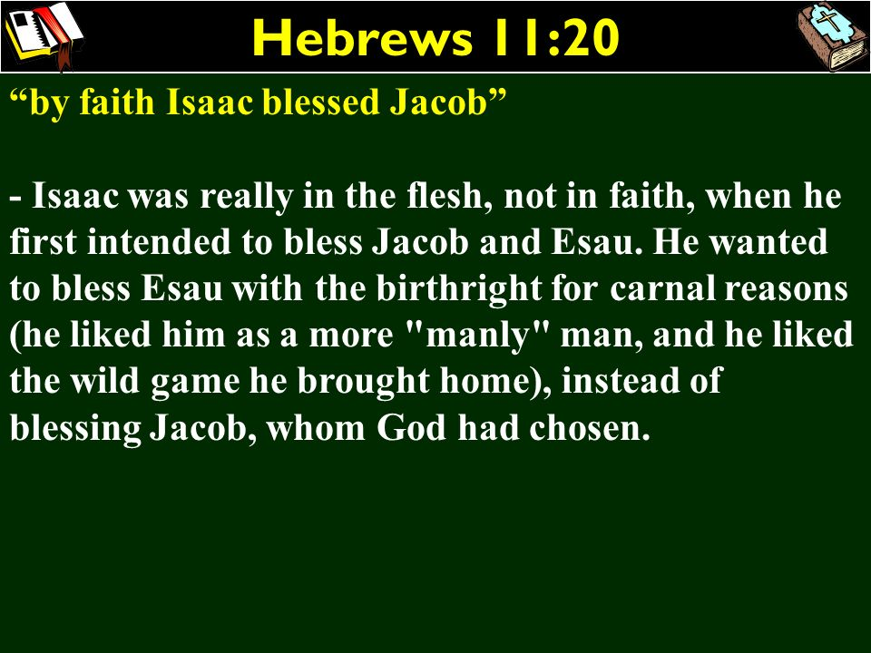 Hebrews 11:20 by faith Isaac blessed Jacob - Isaac was really in the flesh, not in faith, when he first intended to bless Jacob and Esau. He wanted to
