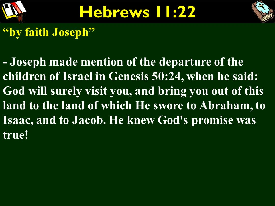 Hebrews 11:22 by faith Joseph - Joseph made mention of the departure of the children of Israel in Genesis 50:24, when he said: God will surely visit y