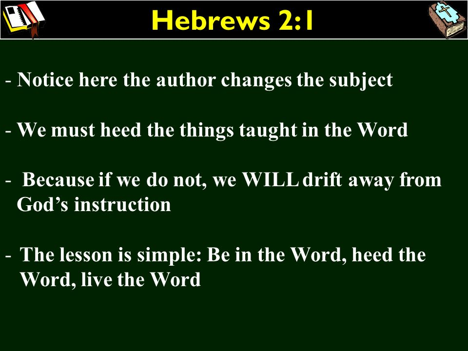 Hebrews 2:1 - Notice here the author changes the subject - We must heed the things taught in the Word - Because if we do not, we WILL drift away from