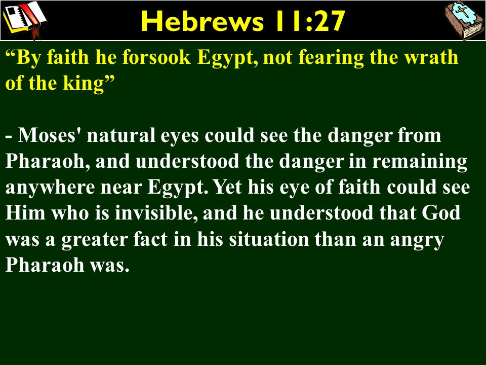 Hebrews 11:27 By faith he forsook Egypt, not fearing the wrath of the king - Moses' natural eyes could see the danger from Pharaoh, and understood the