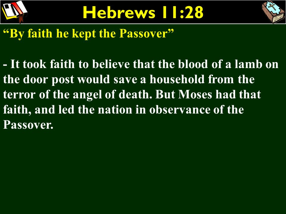 Hebrews 11:28 By faith he kept the Passover - It took faith to believe that the blood of a lamb on the door post would save a household from the terro