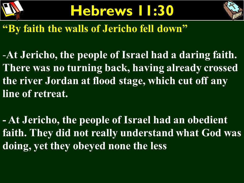 Hebrews 11:30 By faith the walls of Jericho fell down -At Jericho, the people of Israel had a daring faith. There was no turning back, having already