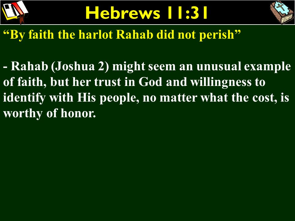 Hebrews 11:31 By faith the harlot Rahab did not perish - Rahab (Joshua 2) might seem an unusual example of faith, but her trust in God and willingness