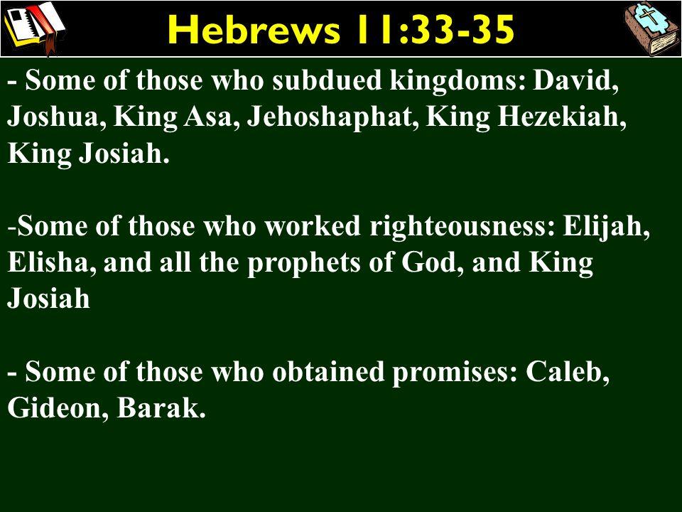 Hebrews 11:33-35 - Some of those who subdued kingdoms: David, Joshua, King Asa, Jehoshaphat, King Hezekiah, King Josiah. -Some of those who worked rig