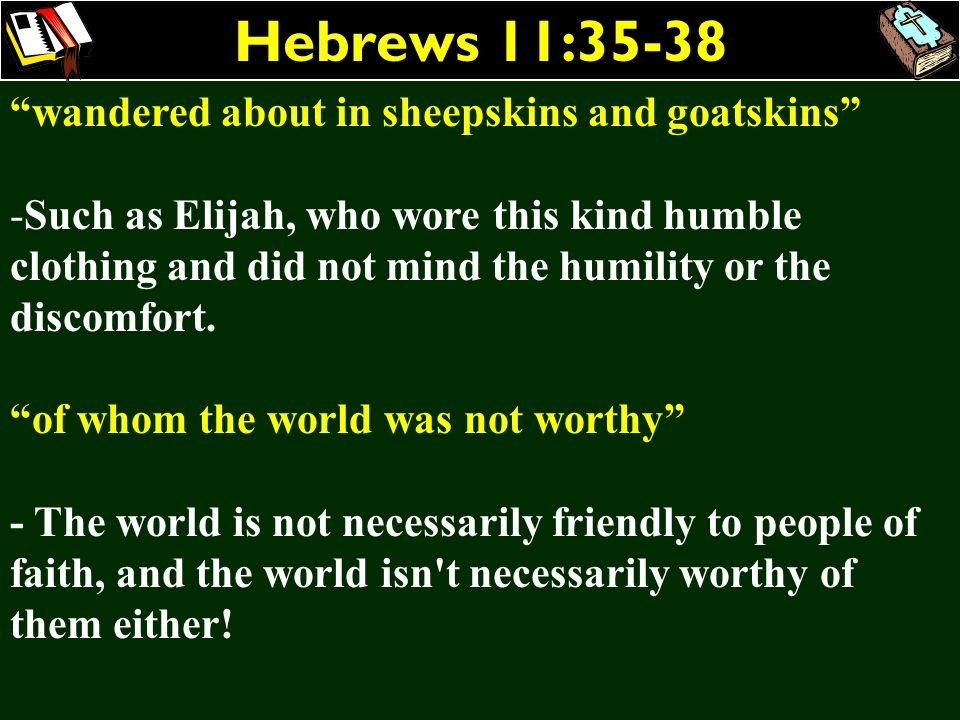 Hebrews 11:35-38 wandered about in sheepskins and goatskins -Such as Elijah, who wore this kind humble clothing and did not mind the humility or the d