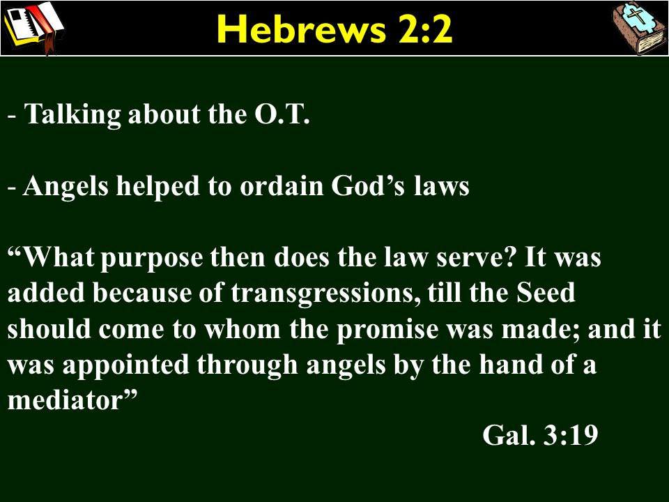 Hebrews 2:2 - Talking about the O.T. - Angels helped to ordain Gods laws What purpose then does the law serve? It was added because of transgressions,