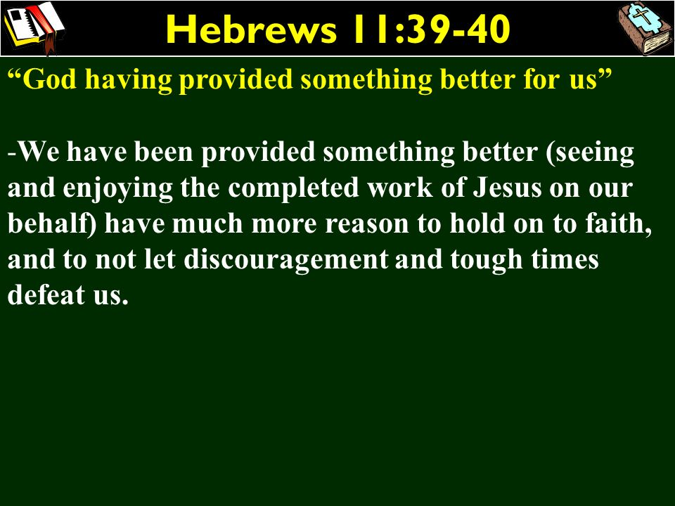 Hebrews 11:39-40 God having provided something better for us -We have been provided something better (seeing and enjoying the completed work of Jesus
