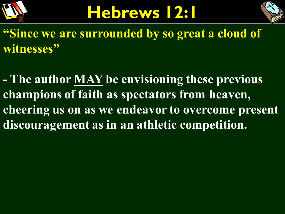 Hebrews 12:1 Since we are surrounded by so great a cloud of witnesses - The author MAY be envisioning these previous champions of faith as spectators