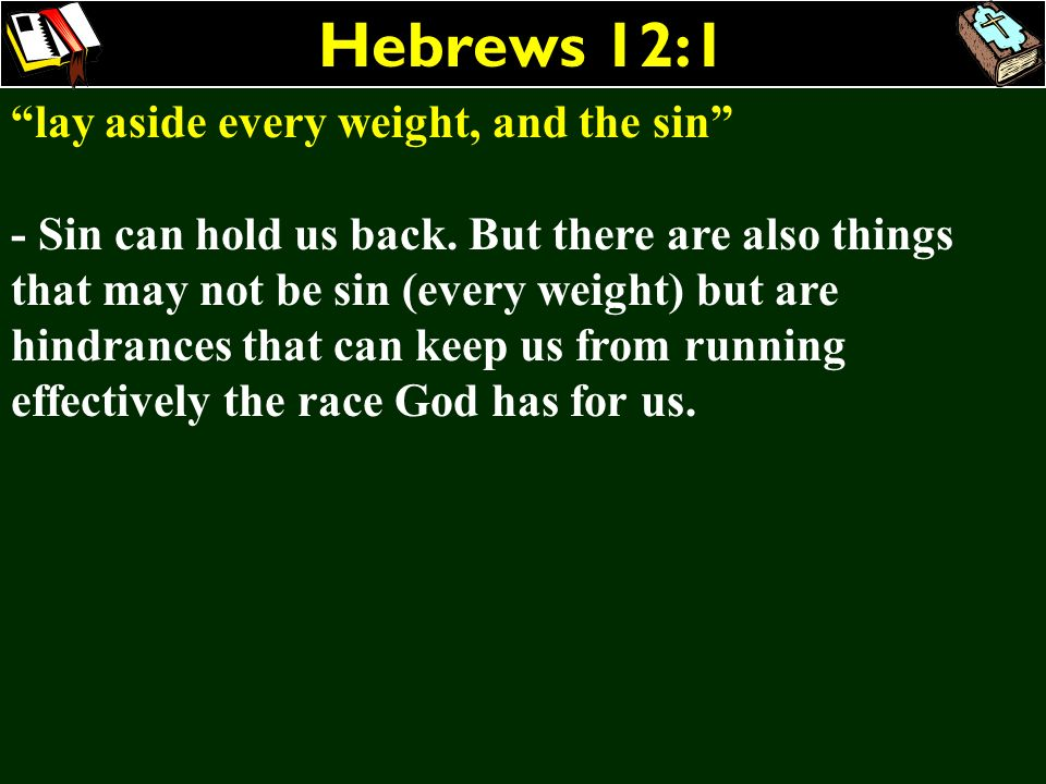 Hebrews 12:1 lay aside every weight, and the sin - Sin can hold us back. But there are also things that may not be sin (every weight) but are hindranc