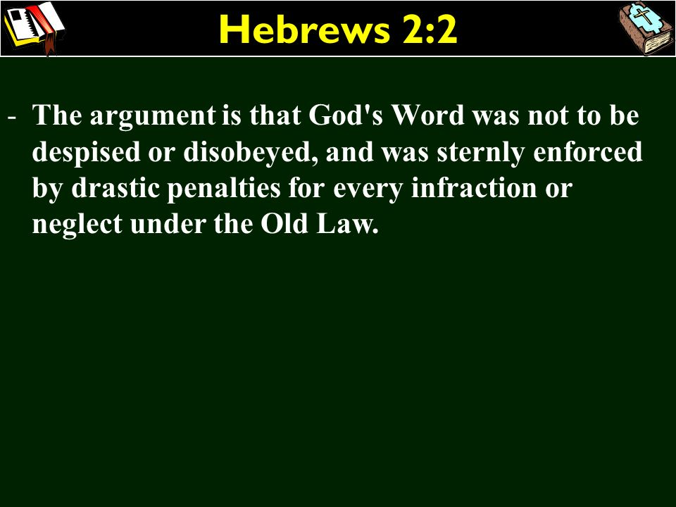 Hebrews 2:2 -The argument is that God's Word was not to be despised or disobeyed, and was sternly enforced by drastic penalties for every infraction o