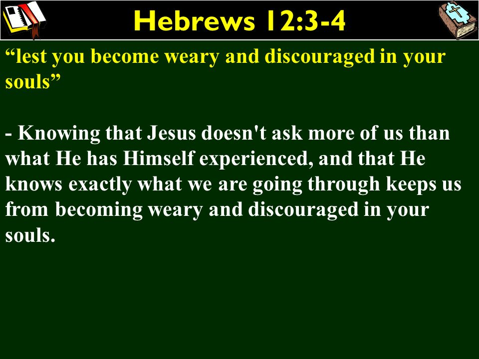 Hebrews 12:3-4 lest you become weary and discouraged in your souls - Knowing that Jesus doesn't ask more of us than what He has Himself experienced, a