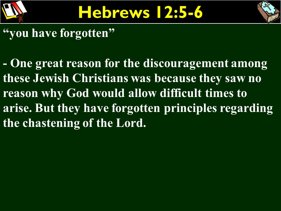Hebrews 12:5-6 you have forgotten - One great reason for the discouragement among these Jewish Christians was because they saw no reason why God would
