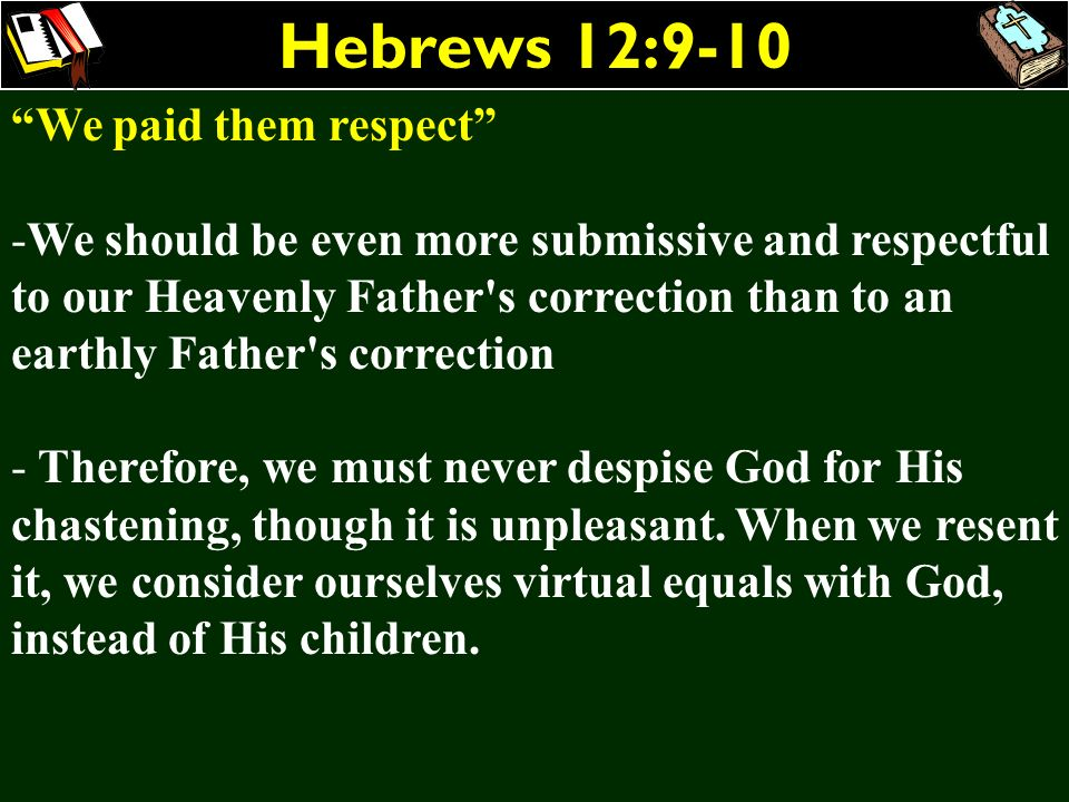 Hebrews 12:9-10 We paid them respect -We should be even more submissive and respectful to our Heavenly Father's correction than to an earthly Father's