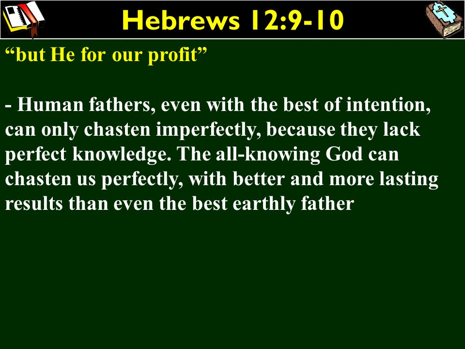 Hebrews 12:9-10 but He for our profit - Human fathers, even with the best of intention, can only chasten imperfectly, because they lack perfect knowle