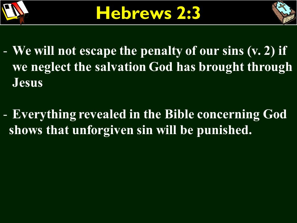 Hebrews 2:3 -We will not escape the penalty of our sins (v. 2) if we neglect the salvation God has brought through Jesus - Everything revealed in the