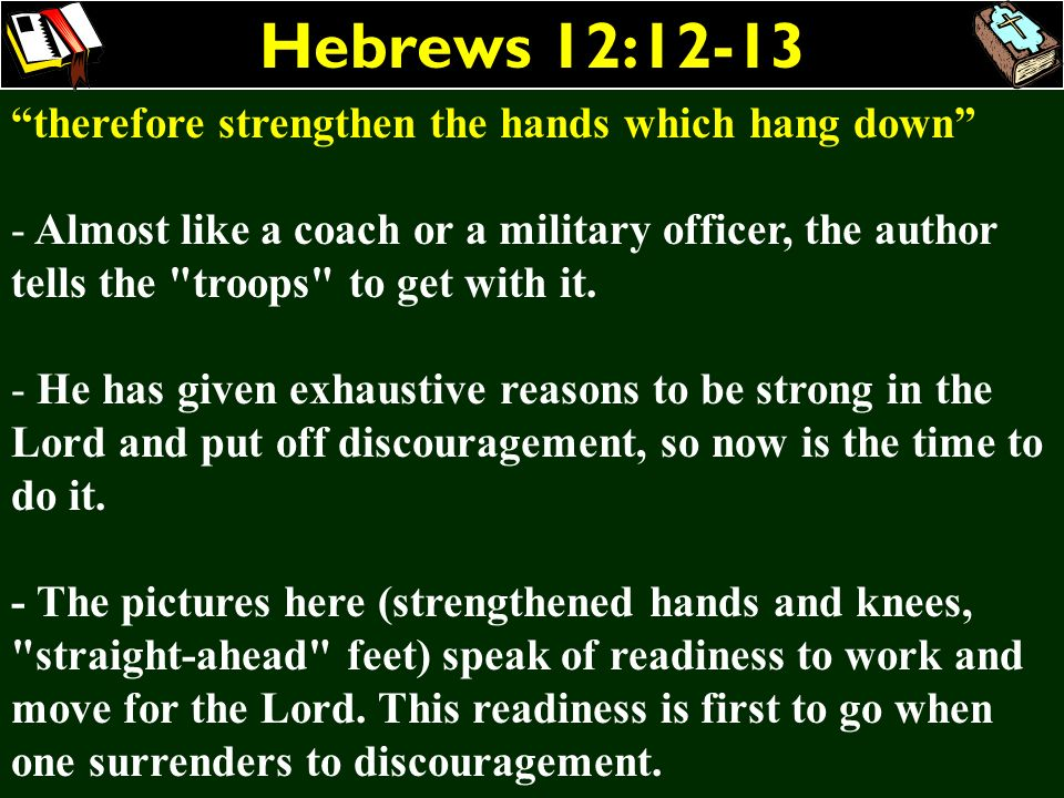 Hebrews 12:12-13 therefore strengthen the hands which hang down - Almost like a coach or a military officer, the author tells the