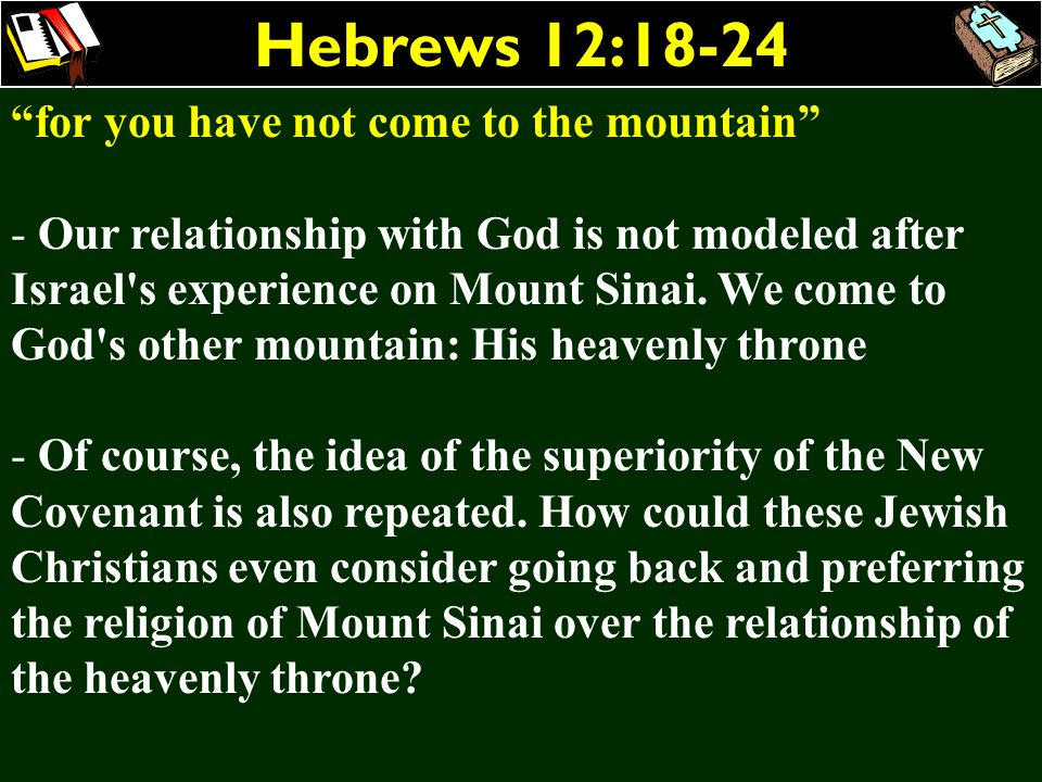 Hebrews 12:18-24 for you have not come to the mountain - Our relationship with God is not modeled after Israel's experience on Mount Sinai. We come to