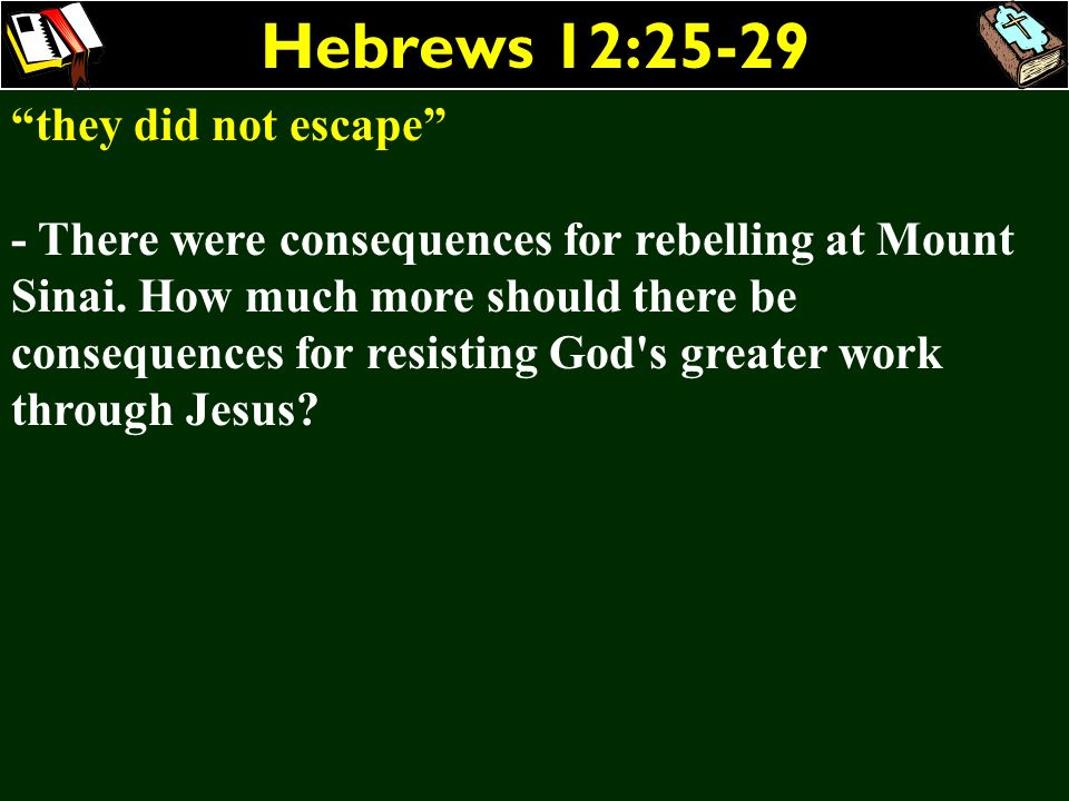 Hebrews 12:25-29 they did not escape - There were consequences for rebelling at Mount Sinai. How much more should there be consequences for resisting