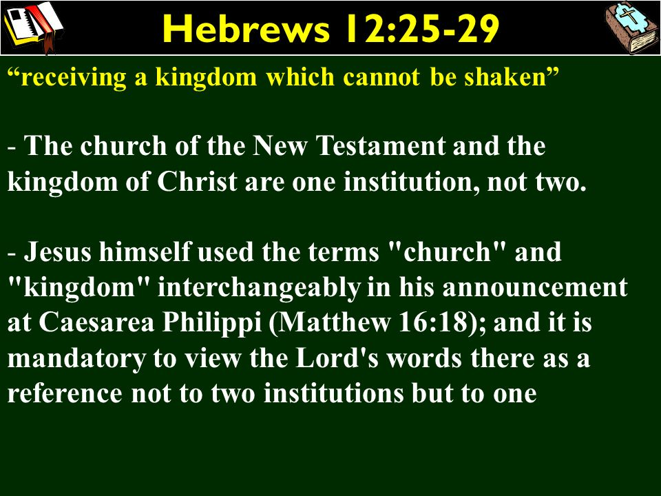 Hebrews 12:25-29 receiving a kingdom which cannot be shaken - The church of the New Testament and the kingdom of Christ are one institution, not two.