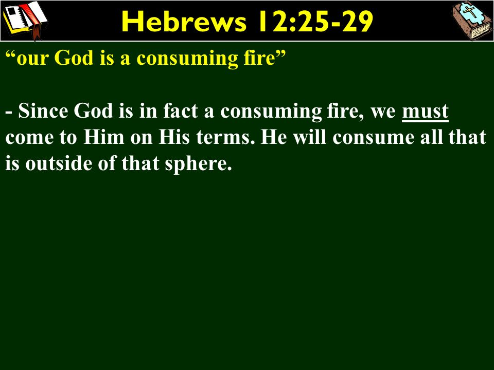 Hebrews 12:25-29 our God is a consuming fire - Since God is in fact a consuming fire, we must come to Him on His terms. He will consume all that is ou