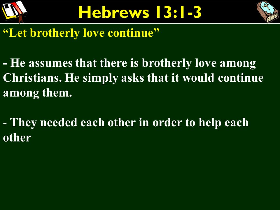 Hebrews 13:1-3 Let brotherly love continue - He assumes that there is brotherly love among Christians. He simply asks that it would continue among the