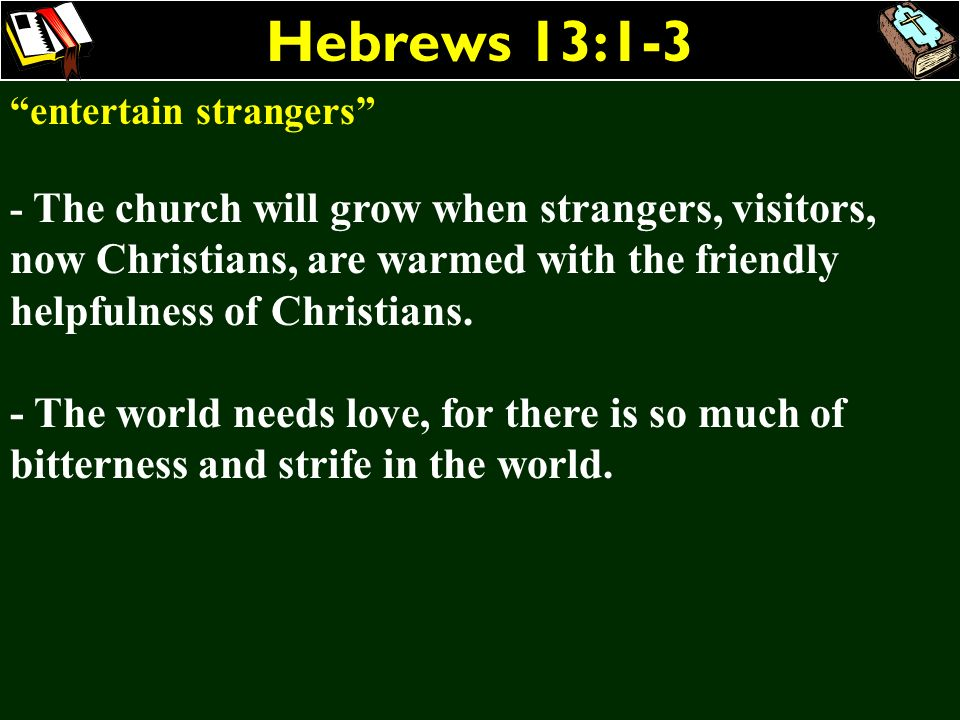 Hebrews 13:1-3 entertain strangers - The church will grow when strangers, visitors, now Christians, are warmed with the friendly helpfulness of Christ