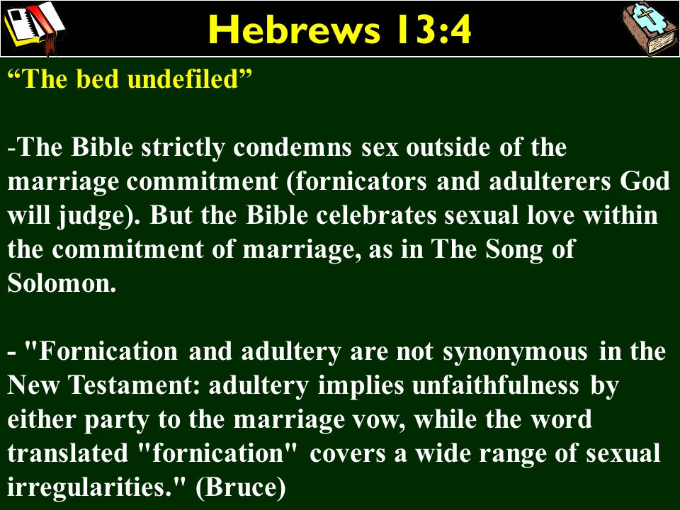 Hebrews 13:4 The bed undefiled -The Bible strictly condemns sex outside of the marriage commitment (fornicators and adulterers God will judge). But th
