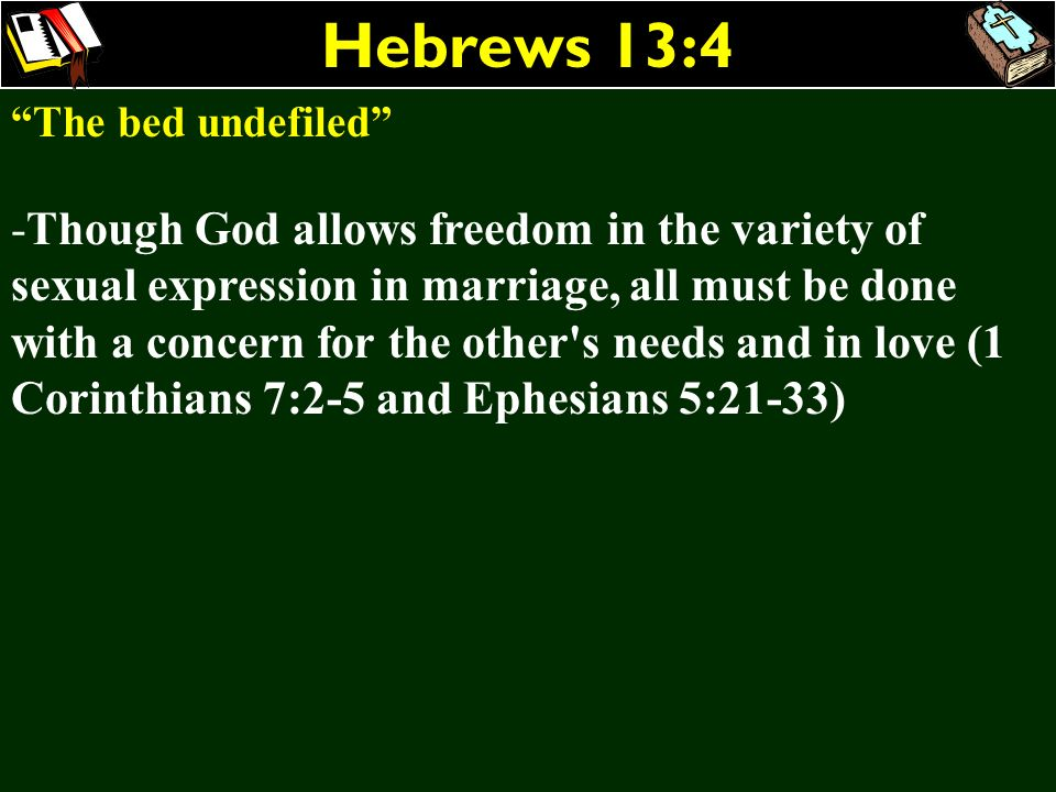 Hebrews 13:4 The bed undefiled -Though God allows freedom in the variety of sexual expression in marriage, all must be done with a concern for the oth