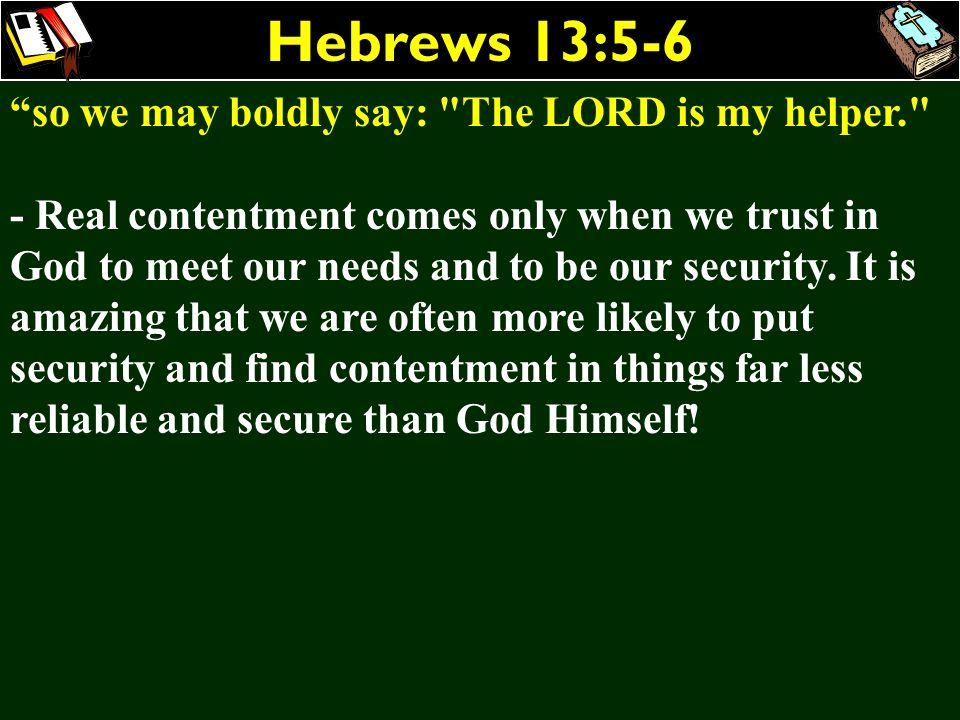 Hebrews 13:5-6 so we may boldly say: