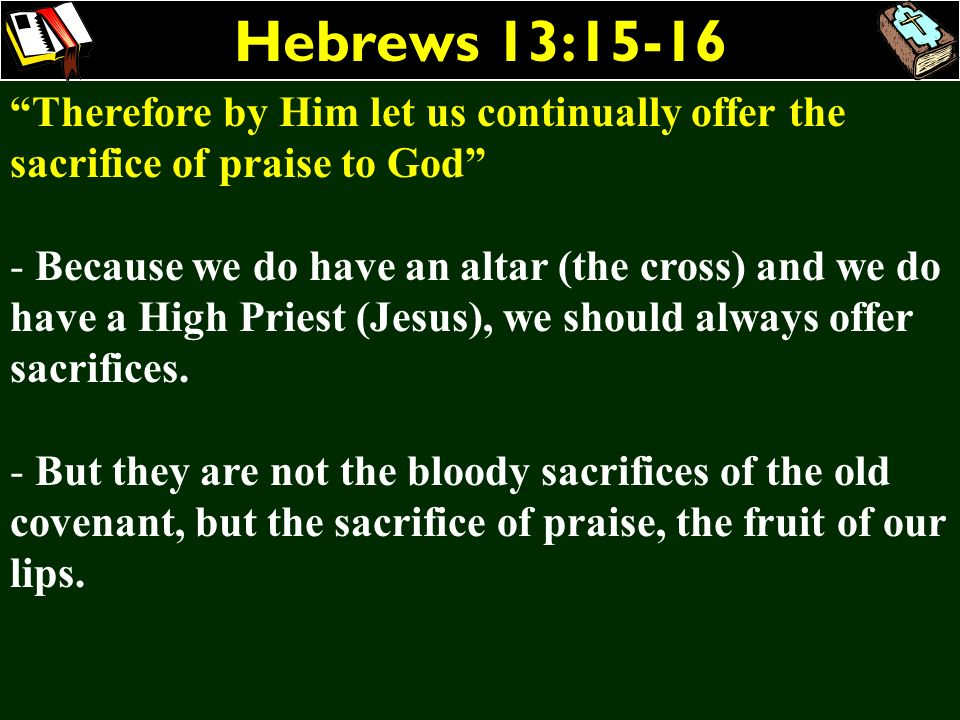 Hebrews 13:15-16 Therefore by Him let us continually offer the sacrifice of praise to God - Because we do have an altar (the cross) and we do have a H