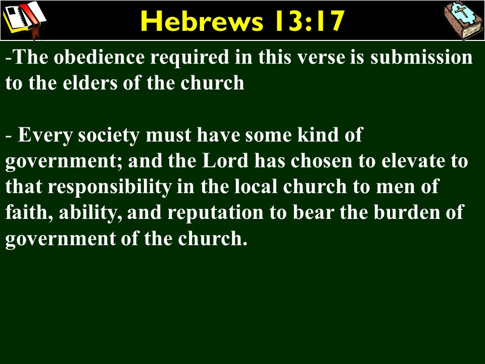 Hebrews 13:17 -The obedience required in this verse is submission to the elders of the church - Every society must have some kind of government; and t