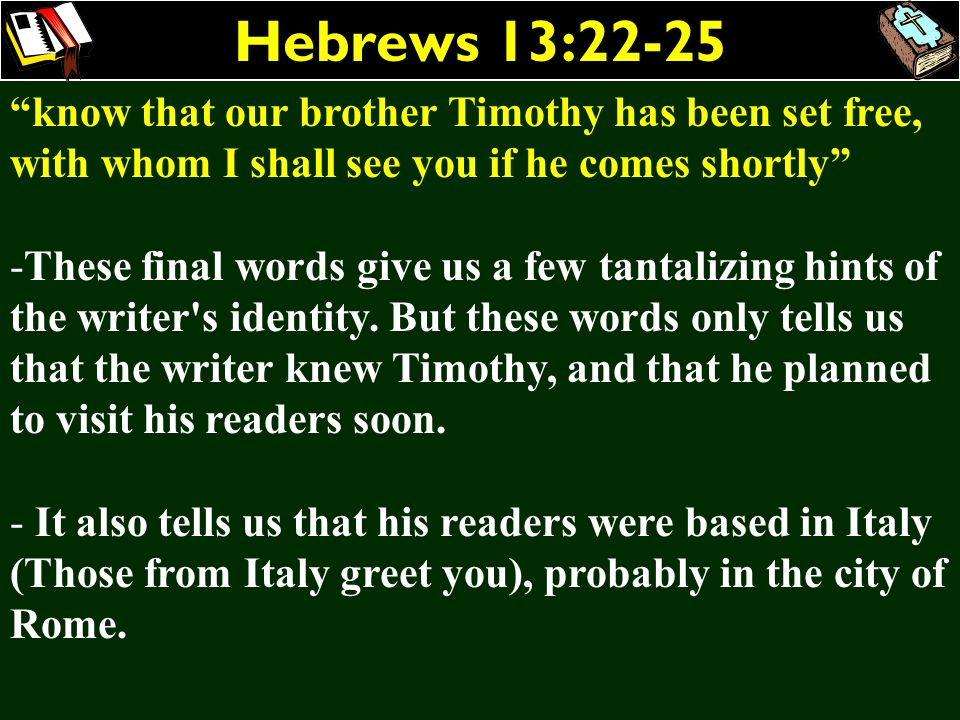 Hebrews 13:22-25 know that our brother Timothy has been set free, with whom I shall see you if he comes shortly -These final words give us a few tanta