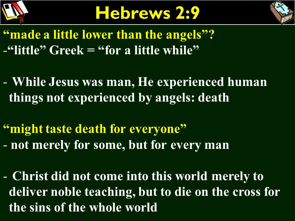 Hebrews 2:9 made a little lower than the angels? -little Greek = for a little while - While Jesus was man, He experienced human things not experienced