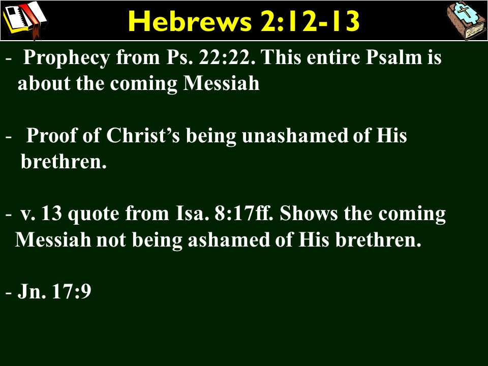 Hebrews 2:12-13 - Prophecy from Ps. 22:22. This entire Psalm is about the coming Messiah - Proof of Christs being unashamed of His brethren. - v. 13 q