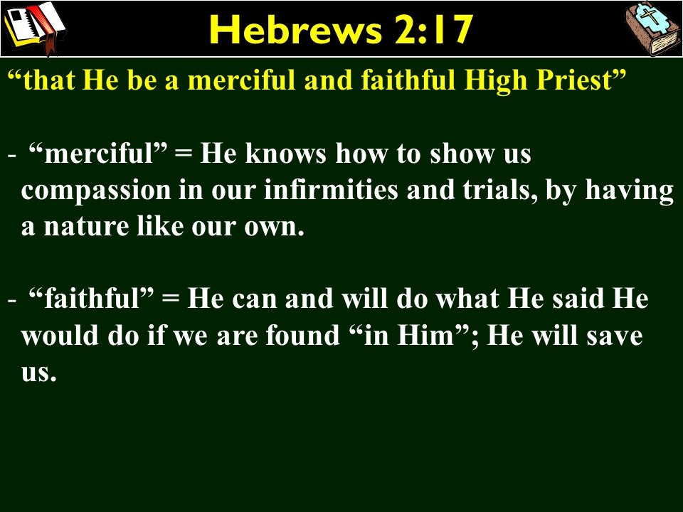 Hebrews 2:17 that He be a merciful and faithful High Priest - merciful = He knows how to show us compassion in our infirmities and trials, by having a