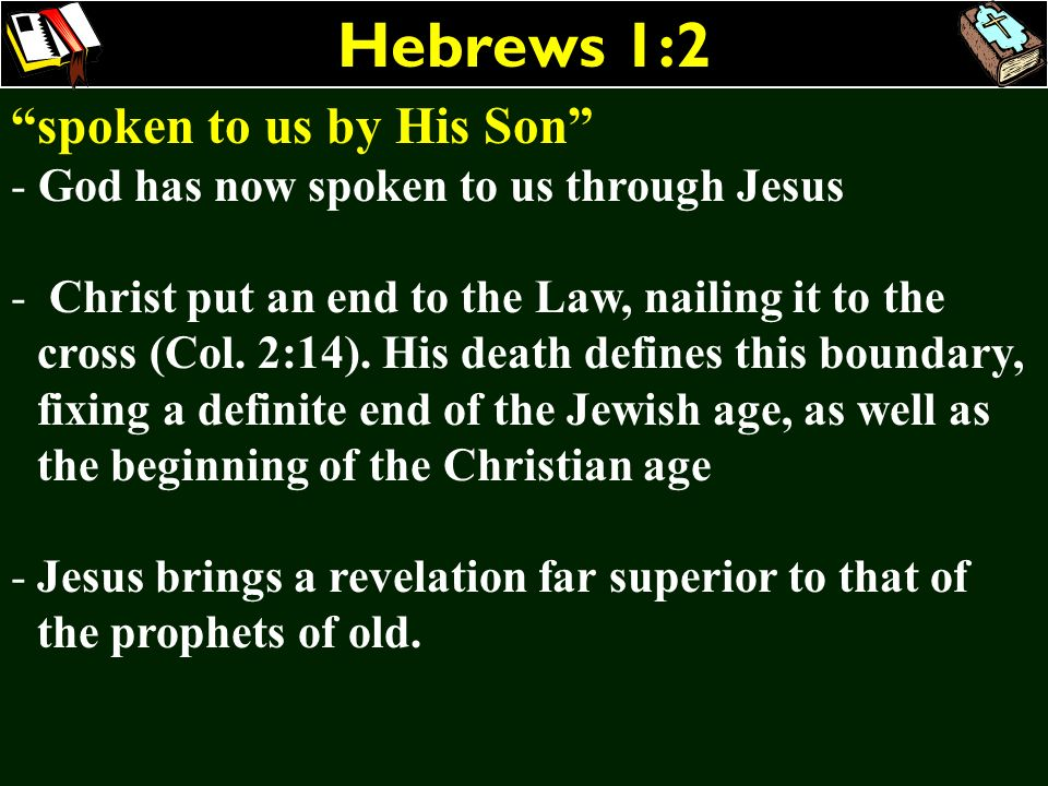 Hebrews 1:2 spoken to us by His Son - God has now spoken to us through Jesus - Christ put an end to the Law, nailing it to the cross (Col. 2:14). His