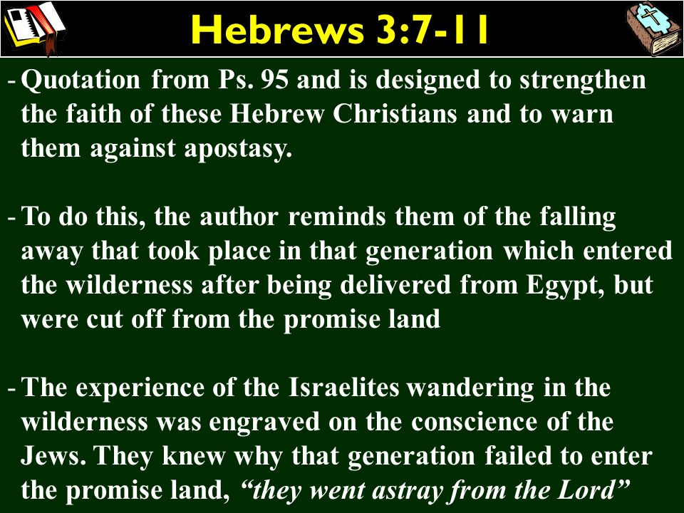 Hebrews 3:7-11 -Quotation from Ps. 95 and is designed to strengthen the faith of these Hebrew Christians and to warn them against apostasy. -To do thi