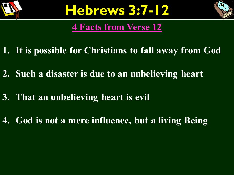 Hebrews 3:7-12 4 Facts from Verse 12 1.It is possible for Christians to fall away from God 2.Such a disaster is due to an unbelieving heart 3.That an