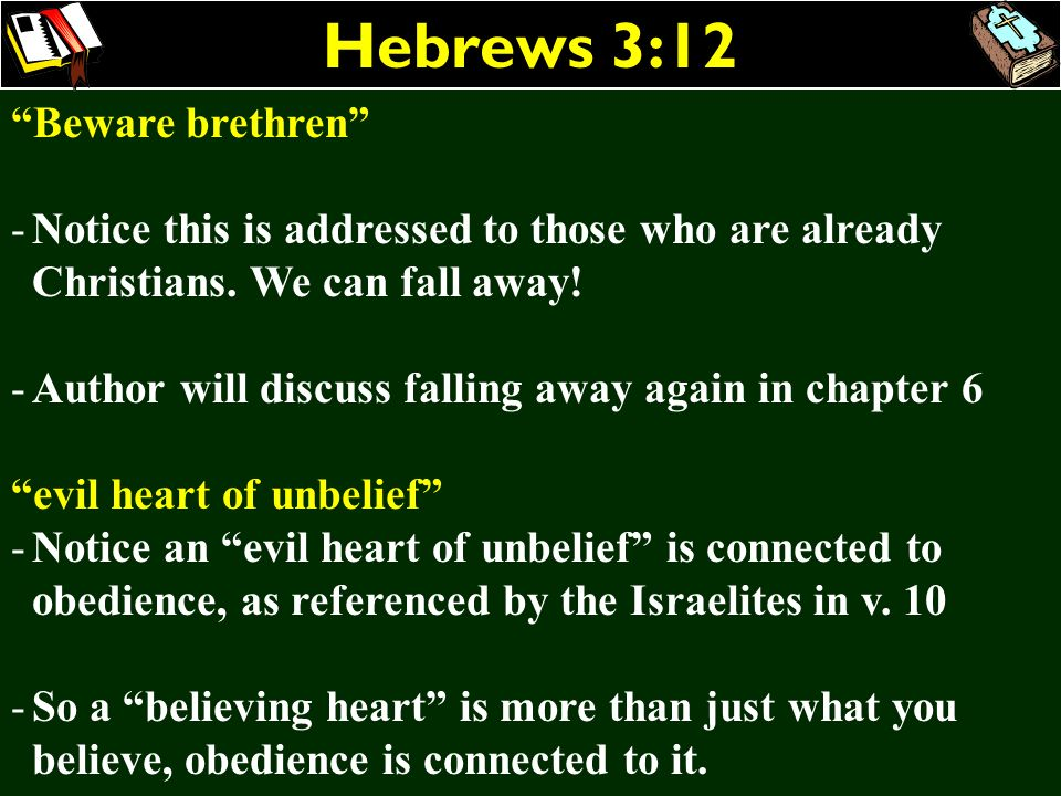 Hebrews 3:12 Beware brethren -Notice this is addressed to those who are already Christians. We can fall away! -Author will discuss falling away again