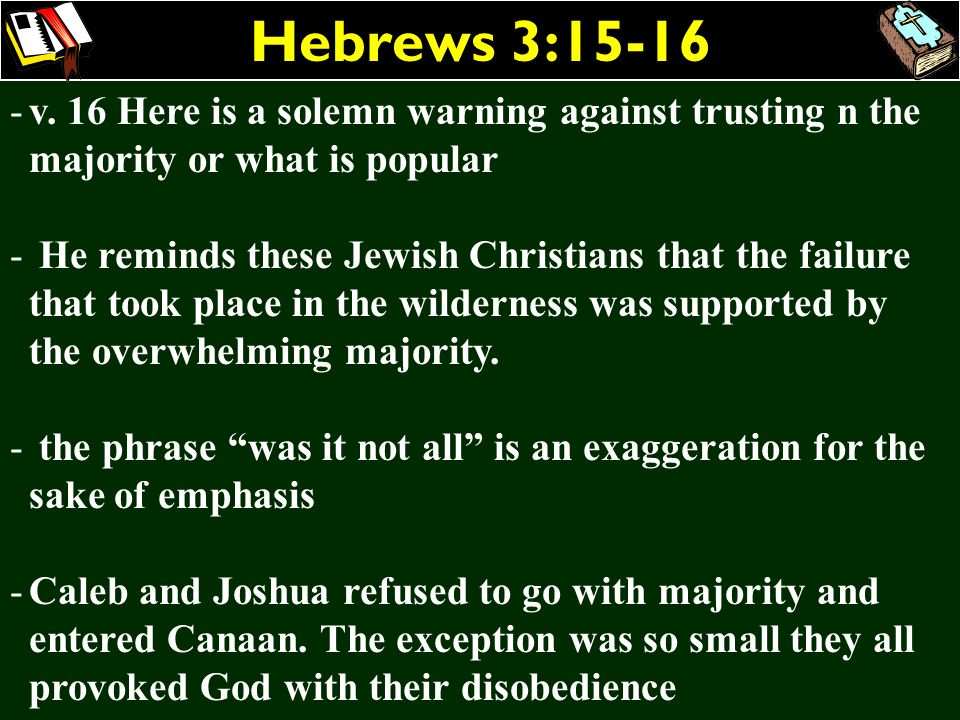 Hebrews 3:15-16 -v. 16 Here is a solemn warning against trusting n the majority or what is popular - He reminds these Jewish Christians that the failu